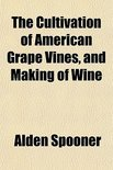 The Cultivation of American Grape Vines, and Making of Wine - Alden Spooner