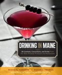 Drinking in Maine: 50 Cocktails, Concoctions, and Drinks from Our Best Artisanal Producers and Restaurants - Michael S. Sanders