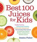 Jessica Fisher - Best 100 Juices for Kids